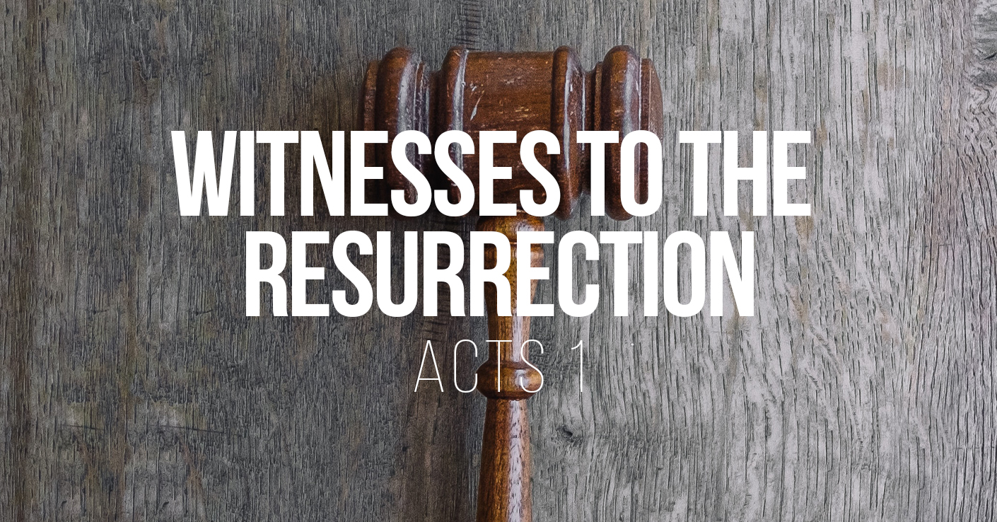 Witnesses to the Resurrection - Acts 1 - a sermon by Tom French