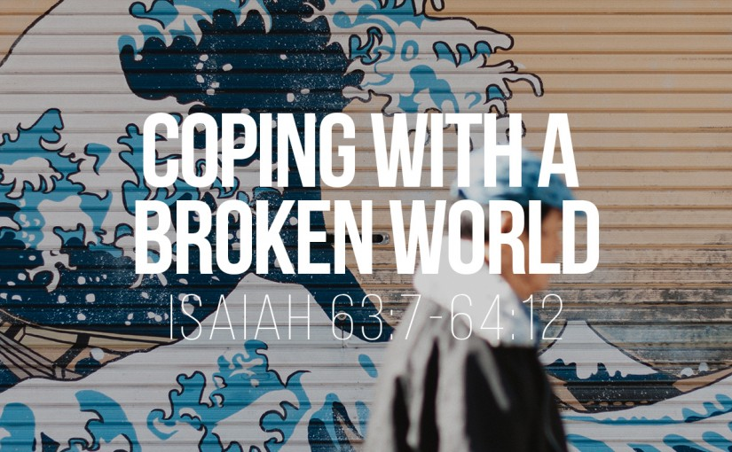 Coping with a Broken World – Isaiah 63:7-64:12