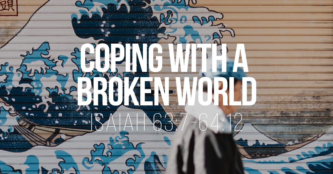 Coping with a Broken World - Isaiah 63:7-64:12 - a sermon by Tom French