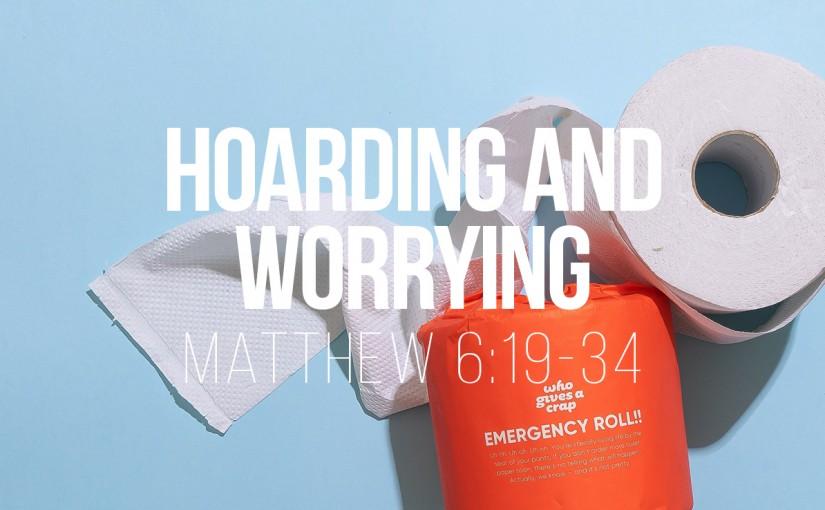 Hoarding and Worrying – Matthew 6v19-34